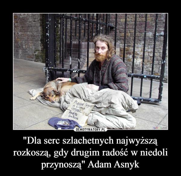 """""""Dla serc szlachetnych najwyższą rozkoszą, gdy drugim radość w niedoli przynoszą"""" Adam Asnyk –"""