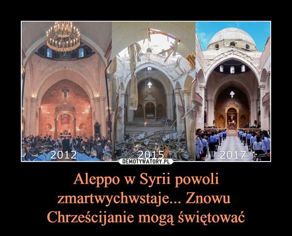 Aleppo w Syrii powoli zmartwychwstaje... Znowu Chrześcijanie mogą świętować –