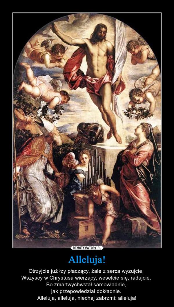 Alleluja! – Otrzyjcie już łzy płaczący, żale z serca wyzujcie. Wszyscy w Chrystusa wierzący, weselcie się, radujcie. Bo zmartwychwstał samowładnie, jak przepowiedział dokładnie. Alleluja, alleluja, niechaj zabrzmi: alleluja!