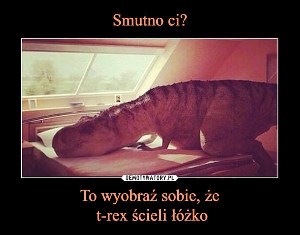 To wyobraź sobie, że t-rex ścieli łóżko –