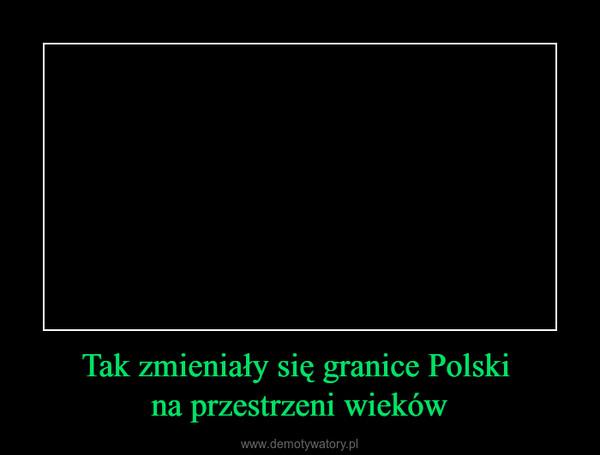 Tak zmieniały się granice Polski na przestrzeni wieków –