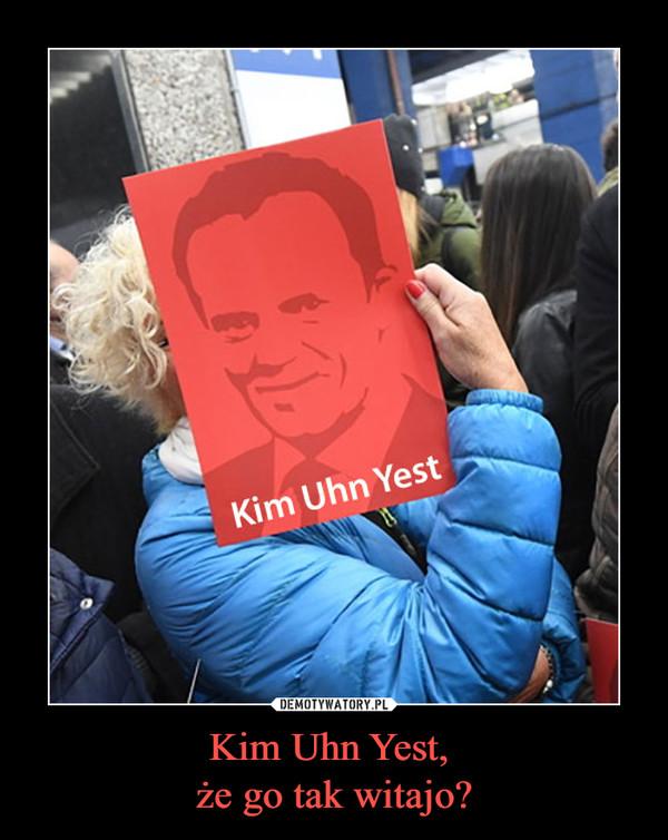 Kim Uhn Yest, że go tak witajo? –