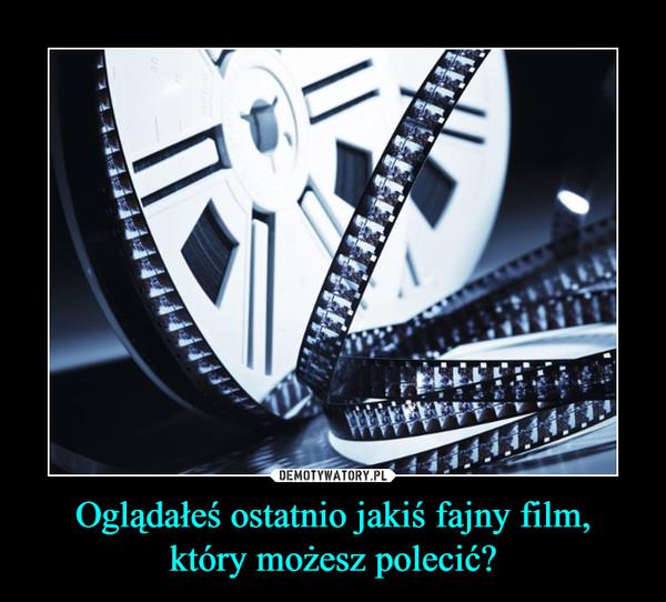 Oglądałeś ostatnio jakiś fajny film,który możesz polecić? –