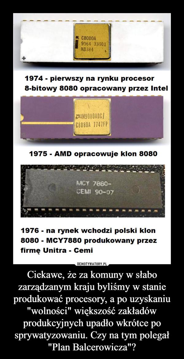 Ciekawe, że za komuny w słabo zarządzanym kraju byliśmy w stanie produkować procesory, a po uzyskaniu