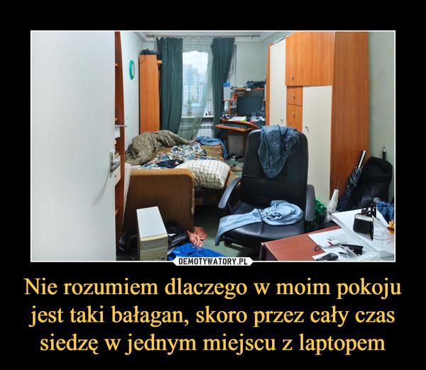 Nie rozumiem dlaczego w moim pokoju jest taki bałagan, skoro przez cały czas siedzę w jednym miejscu z laptopem –