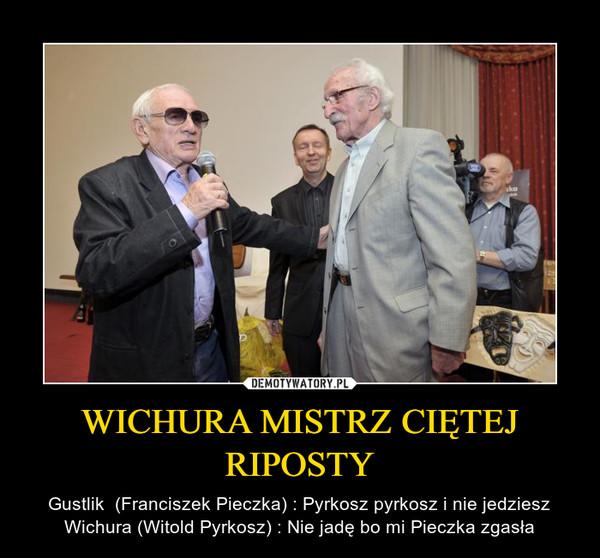 WICHURA MISTRZ CIĘTEJ RIPOSTY – Gustlik  (Franciszek Pieczka) : Pyrkosz pyrkosz i nie jedzieszWichura (Witold Pyrkosz) : Nie jadę bo mi Pieczka zgasła