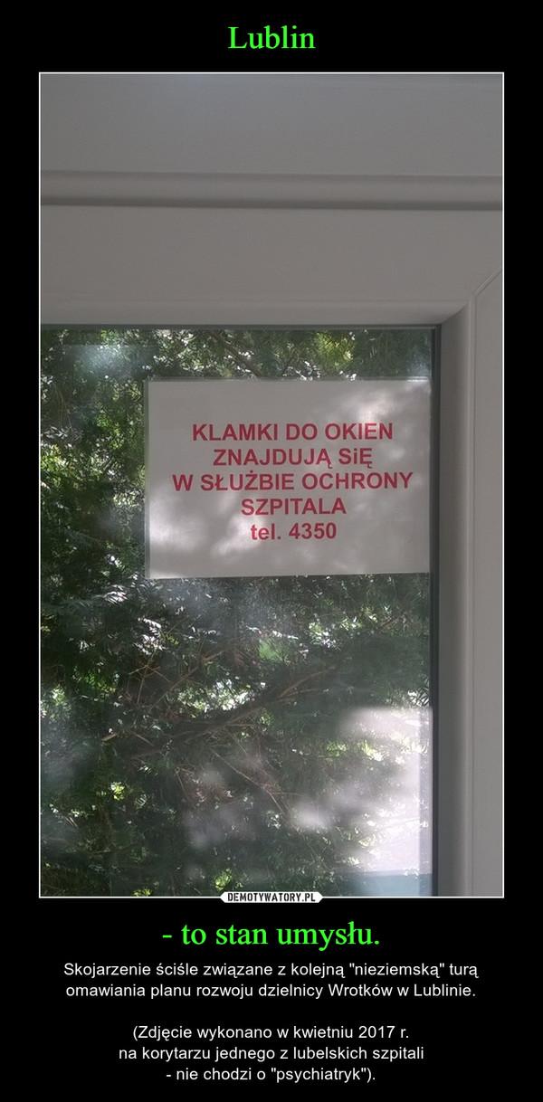 """- to stan umysłu. – Skojarzenie ściśle związane z kolejną """"nieziemską"""" turą omawiania planu rozwoju dzielnicy Wrotków w Lublinie.(Zdjęcie wykonano w kwietniu 2017 r.na korytarzu jednego z lubelskich szpitali- nie chodzi o """"psychiatryk"""")."""