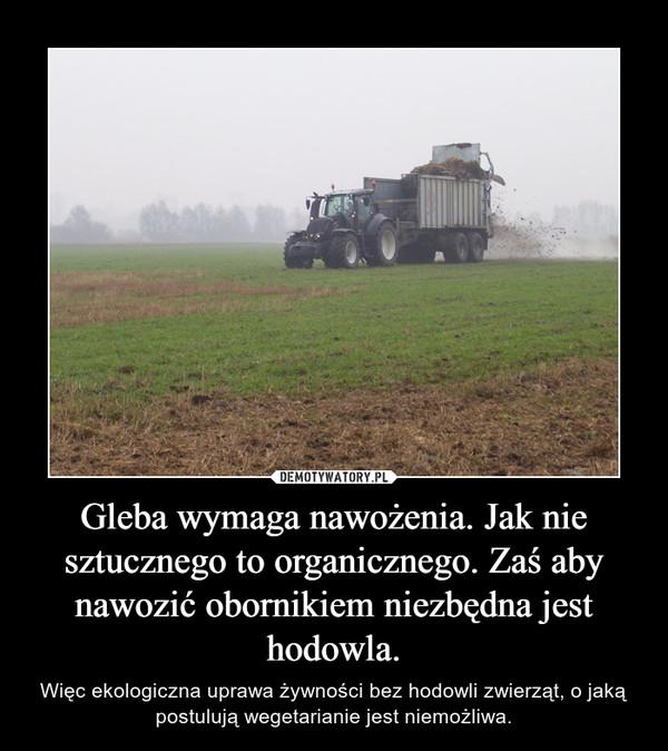 Gleba wymaga nawożenia. Jak nie sztucznego to organicznego. Zaś aby nawozić obornikiem niezbędna jest hodowla. – Więc ekologiczna uprawa żywności bez hodowli zwierząt, o jaką postulują wegetarianie jest niemożliwa.