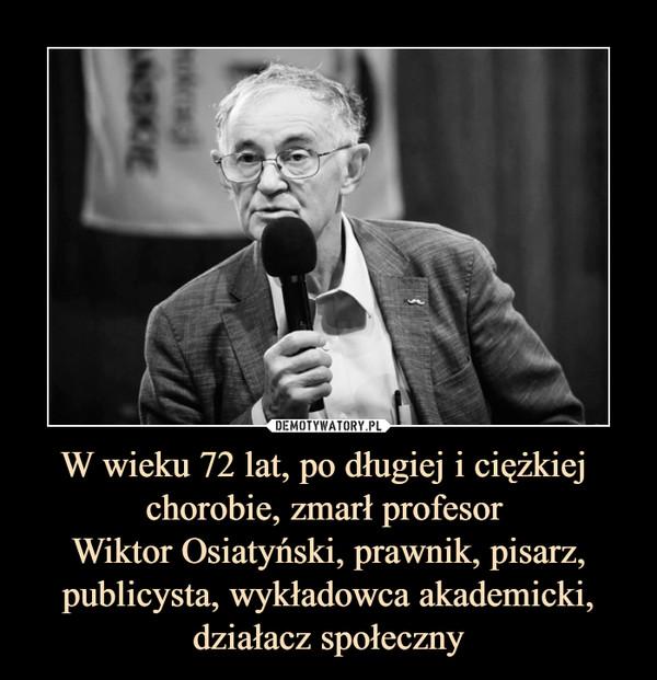 W wieku 72 lat, po długiej i ciężkiej chorobie, zmarł profesor Wiktor Osiatyński, prawnik, pisarz, publicysta, wykładowca akademicki, działacz społeczny –