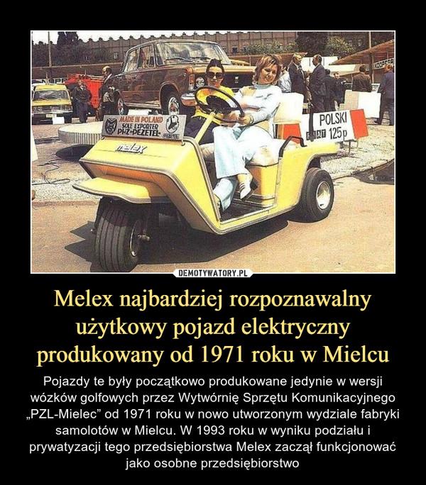 """Melex najbardziej rozpoznawalny użytkowy pojazd elektryczny produkowany od 1971 roku w Mielcu – Pojazdy te były początkowo produkowane jedynie w wersji wózków golfowych przez Wytwórnię Sprzętu Komunikacyjnego """"PZL-Mielec"""" od 1971 roku w nowo utworzonym wydziale fabryki samolotów w Mielcu. W 1993 roku w wyniku podziału i prywatyzacji tego przedsiębiorstwa Melex zaczął funkcjonować jako osobne przedsiębiorstwo"""