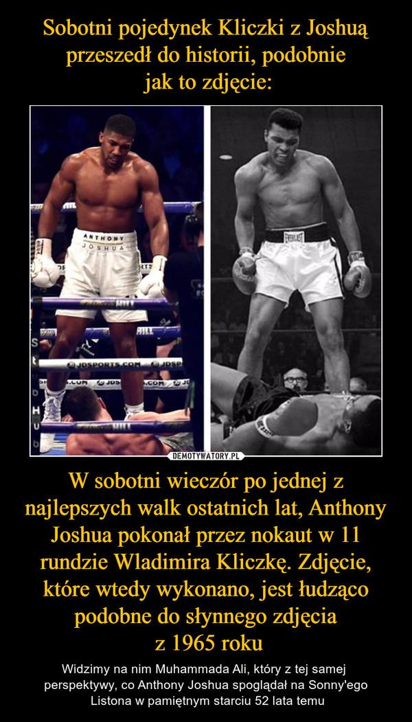 W sobotni wieczór po jednej z najlepszych walk ostatnich lat, Anthony Joshua pokonał przez nokaut w 11 rundzie Wladimira Kliczkę. Zdjęcie, które wtedy wykonano, jest łudząco podobne do słynnego zdjęcia z 1965 roku – Widzimy na nim Muhammada Ali, który z tej samej perspektywy, co Anthony Joshua spoglądał na Sonny'ego Listona w pamiętnym starciu 52 lata temu