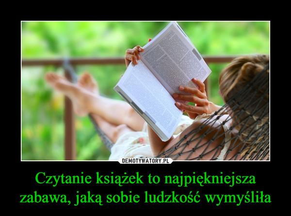 Czytanie książek to najpiękniejsza zabawa, jaką sobie ludzkość wymyśliła –