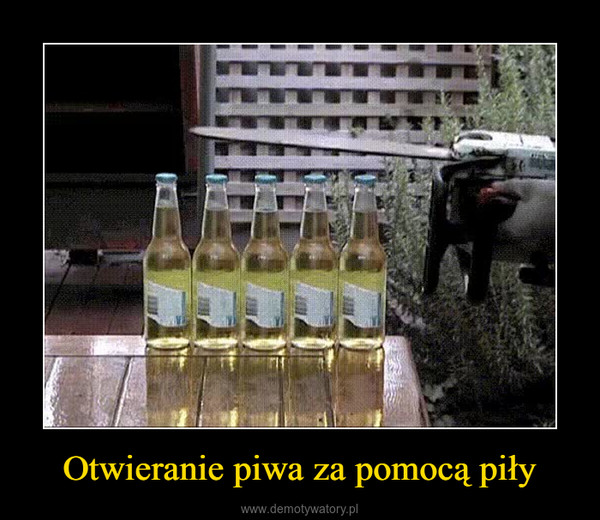 Otwieranie piwa za pomocą piły –