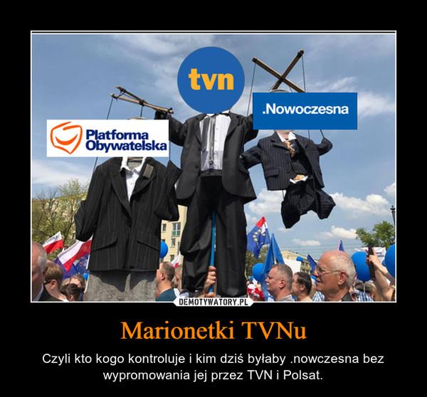 Marionetki TVNu – Czyli kto kogo kontroluje i kim dziś byłaby .nowczesna bez wypromowania jej przez TVN i Polsat.