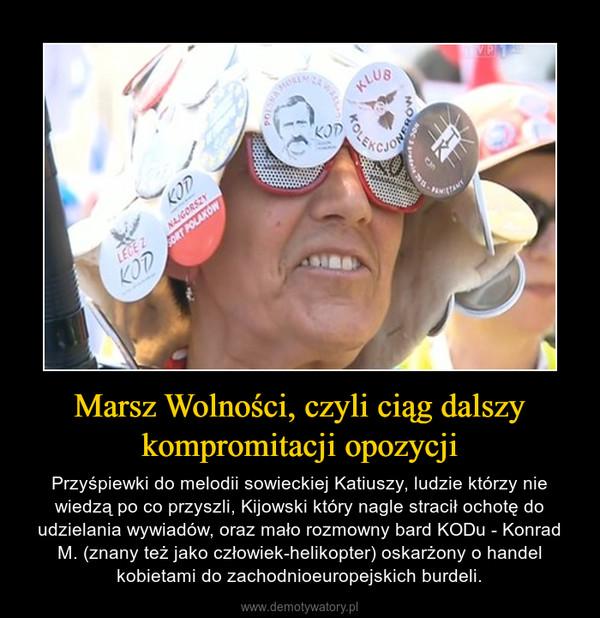 Marsz Wolności, czyli ciąg dalszy kompromitacji opozycji – Przyśpiewki do melodii sowieckiej Katiuszy, ludzie którzy nie wiedzą po co przyszli, Kijowski który nagle stracił ochotę do udzielania wywiadów, oraz mało rozmowny bard KODu - Konrad M. (znany też jako człowiek-helikopter) oskarżony o handel kobietami do zachodnioeuropejskich burdeli.