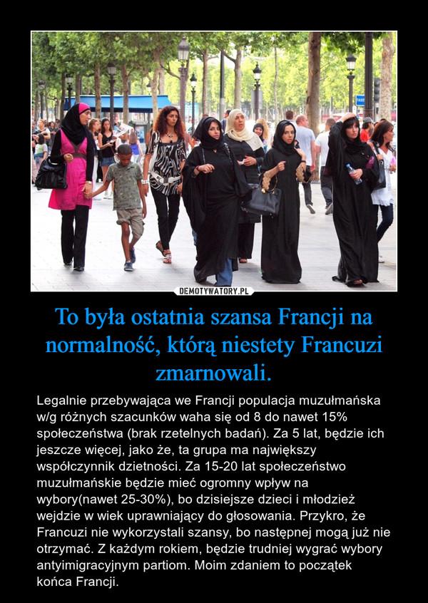 To była ostatnia szansa Francji na normalność, którą niestety Francuzi zmarnowali. – Legalnie przebywająca we Francji populacja muzułmańska w/g różnych szacunków waha się od 8 do nawet 15% społeczeństwa (brak rzetelnych badań). Za 5 lat, będzie ich jeszcze więcej, jako że, ta grupa ma największy współczynnik dzietności. Za 15-20 lat społeczeństwo muzułmańskie będzie mieć ogromny wpływ na wybory(nawet 25-30%), bo dzisiejsze dzieci i młodzież wejdzie w wiek uprawniający do głosowania. Przykro, że Francuzi nie wykorzystali szansy, bo następnej mogą już nie otrzymać. Z każdym rokiem, będzie trudniej wygrać wybory antyimigracyjnym partiom. Moim zdaniem to początek końca Francji.