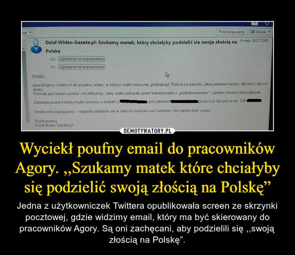 """Wyciekł poufny email do pracowników Agory. ,,Szukamy matek które chciałyby się podzielić swoją złością na Polskę"""" – Jedna z użytkowniczek Twittera opublikowała screen ze skrzynki pocztowej, gdzie widzimy email, który ma być skierowany do pracowników Agory. Są oni zachęcani, aby podzielili się ,,swoją złością na Polskę""""."""