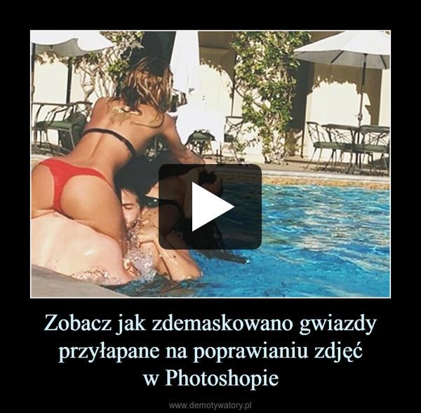 Zobacz jak zdemaskowano gwiazdy przyłapane na poprawianiu zdjęćw Photoshopie –