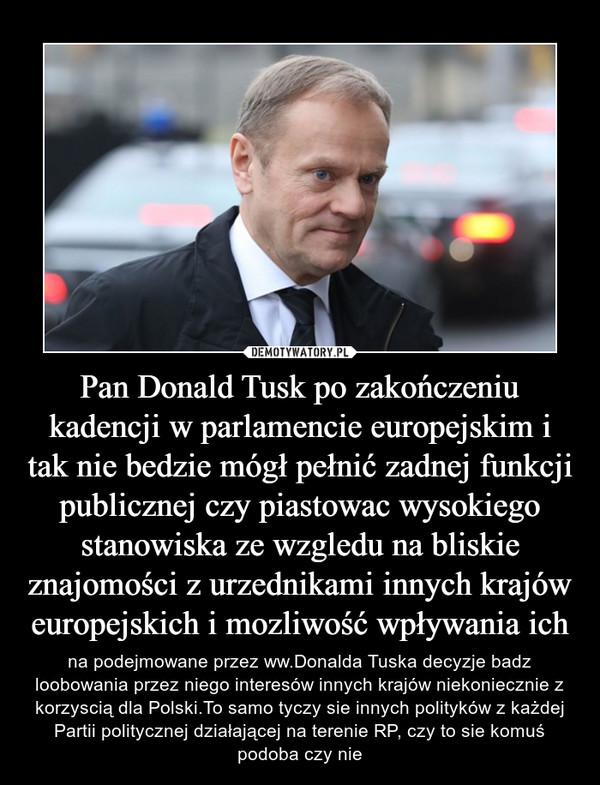 Pan Donald Tusk po zakończeniu kadencji w parlamencie europejskim i tak nie bedzie mógł pełnić zadnej funkcji publicznej czy piastowac wysokiego stanowiska ze wzgledu na bliskie znajomości z urzednikami innych krajów europejskich i mozliwość wpływania ich – na podejmowane przez ww.Donalda Tuska decyzje badz loobowania przez niego interesów innych krajów niekoniecznie z korzyscią dla Polski.To samo tyczy sie innych polityków z każdej Partii politycznej działającej na terenie RP, czy to sie komuś podoba czy nie