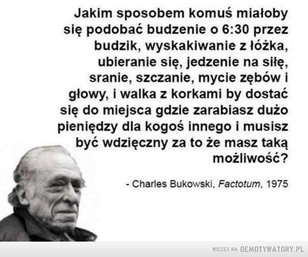 Bukowski –  Jakim sposobem komuś miałoby się podobać budzenie o 6:30 przez budzik, wyskakiwanie z łóżka, ubieranie się, jedzenie na siłę, sranie, szczanie, mycie zębów i głowy, i walka z korkami by dostać się do miejsca gdzie zarabiasz dużo pieniędzy dla kogoś innego i musisz być wdzięczny za to że masz taką możliwość? - Charles Bukowski. Factotum, 1975