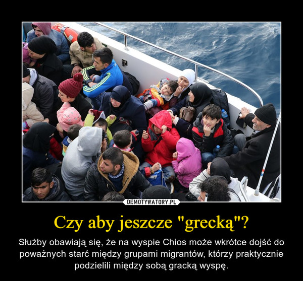 """Czy aby jeszcze """"grecką""""? – Służby obawiają się, że na wyspie Chios może wkrótce dojść do poważnych starć między grupami migrantów, którzy praktycznie podzielili między sobą gracką wyspę."""