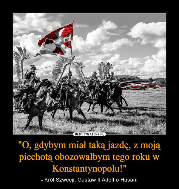 """""""O, gdybym miał taką jazdę, z moją piechotą obozowałbym tego roku w Konstantynopolu!"""" – - Król Szwecji, Gustaw II Adolf o Husarii"""