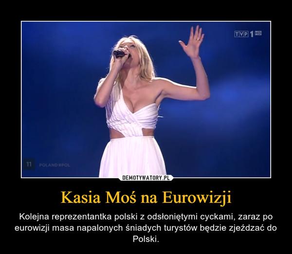 Kasia Moś na Eurowizji – Kolejna reprezentantka polski z odsłoniętymi cyckami, zaraz po eurowizji masa napalonych śniadych turystów będzie zjeźdzać do Polski.