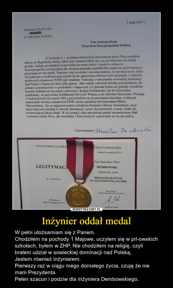 Inżynier oddał medal – W pełni utożsamiam się z Panem.Chodziłem na pochody 1 Majowe, uczyłem się w prl-owskich szkołach, byłem w ZHP. Nie chodziłem na religię, czyli brałem udział w sowieckiej dominacji nad Polską.Jestem również inżynierem.Pierwszy raz w ciągu mego dorosłego życia, czuję że nie mam Prezydenta.Pełen szacun i podziw dla Inżyniera Dembowskiego.