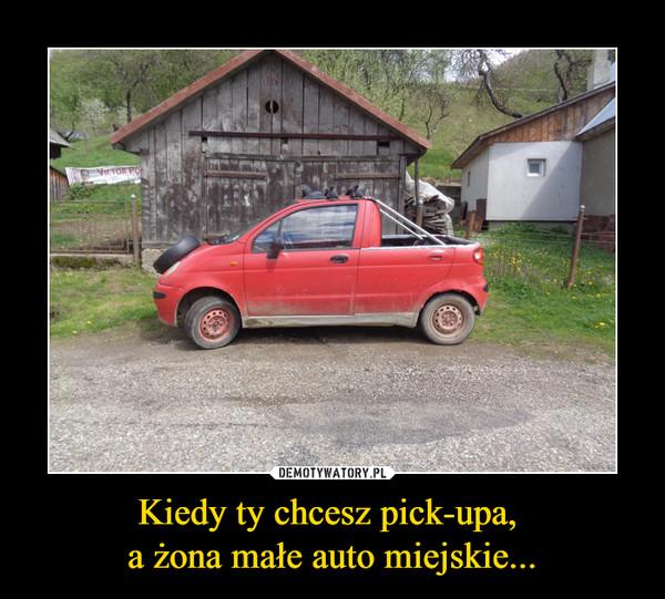 Kiedy ty chcesz pick-upa, a żona małe auto miejskie... –
