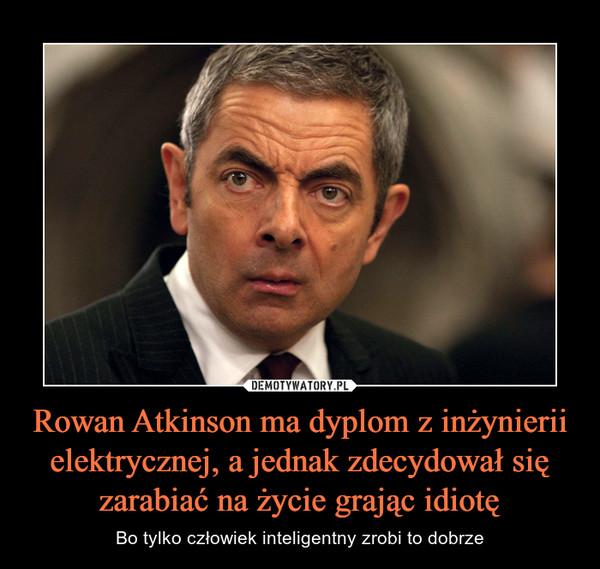 Rowan Atkinson ma dyplom z inżynierii elektrycznej, a jednak zdecydował się zarabiać na życie grając idiotę – Bo tylko człowiek inteligentny zrobi to dobrze
