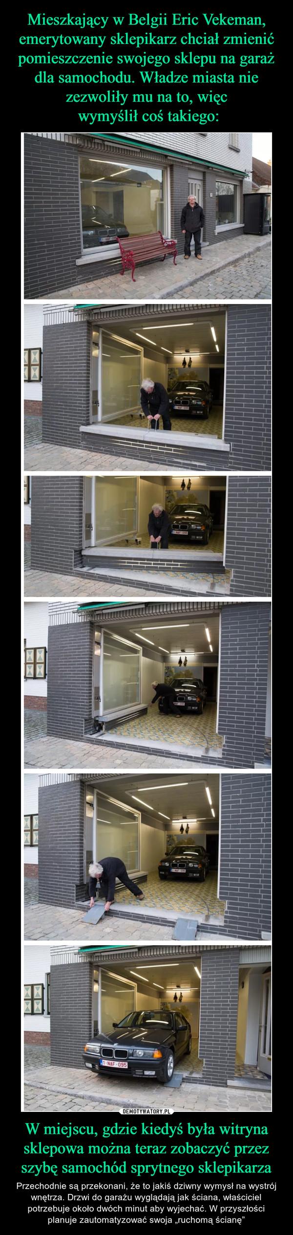"""W miejscu, gdzie kiedyś była witryna sklepowa można teraz zobaczyć przez szybę samochód sprytnego sklepikarza – Przechodnie są przekonani, że to jakiś dziwny wymysł na wystrój wnętrza. Drzwi do garażu wyglądają jak ściana, właściciel potrzebuje około dwóch minut aby wyjechać. W przyszłości planuje zautomatyzować swoja """"ruchomą ścianę"""""""