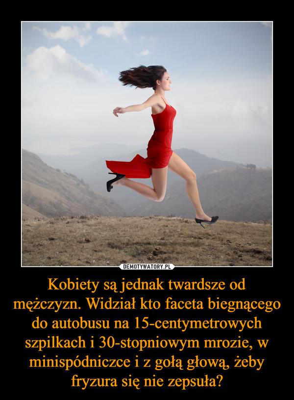 Kobiety są jednak twardsze od mężczyzn. Widział kto faceta biegnącego do autobusu na 15-centymetrowych szpilkach i 30-stopniowym mrozie, w minispódniczce i z gołą głową, żeby fryzura się nie zepsuła? –