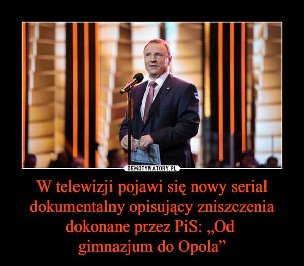 """W telewizji pojawi się nowy serial dokumentalny opisujący zniszczenia dokonane przez PiS: """"Od gimnazjum do Opola"""" –"""