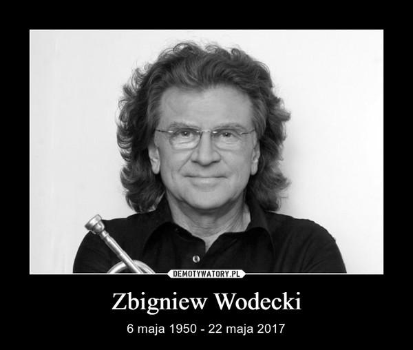 Zbigniew Wodecki – 6 maja 1950 - 22 maja 2017