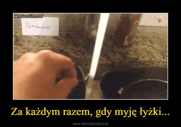 Za każdym razem, gdy myję łyżki... –