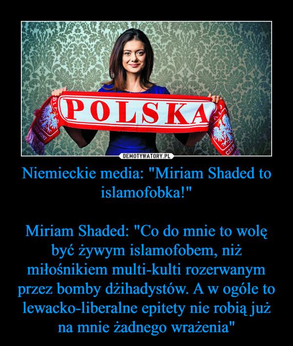 """Niemieckie media: """"Miriam Shaded to islamofobka!""""Miriam Shaded: """"Co do mnie to wolę być żywym islamofobem, niż miłośnikiem multi-kulti rozerwanym przez bomby dżihadystów. A w ogóle to lewacko-liberalne epitety nie robią już na mnie żadnego wrażenia"""" –"""