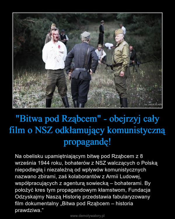 """""""Bitwa pod Rząbcem"""" - obejrzyj cały film o NSZ odkłamujący komunistyczną propagandę! – Na obelisku upamiętniającym bitwę pod Rząbcem z 8 września 1944 roku, bohaterów z NSZ walczących o Polską niepodległą i niezależną od wpływów komunistycznych nazwano zbirami, zaś kolaborantów z Armii Ludowej, współpracujących z agenturą sowiecką – bohaterami. By położyć kres tym propagandowym kłamstwom, Fundacja Odzyskajmy Naszą Historię przedstawia fabularyzowany film dokumentalny """"Bitwa pod Rząbcem – historia prawdziwa."""""""