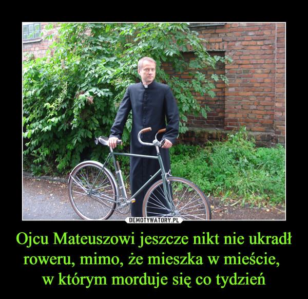 Ojcu Mateuszowi jeszcze nikt nie ukradł roweru, mimo, że mieszka w mieście, w którym morduje się co tydzień –