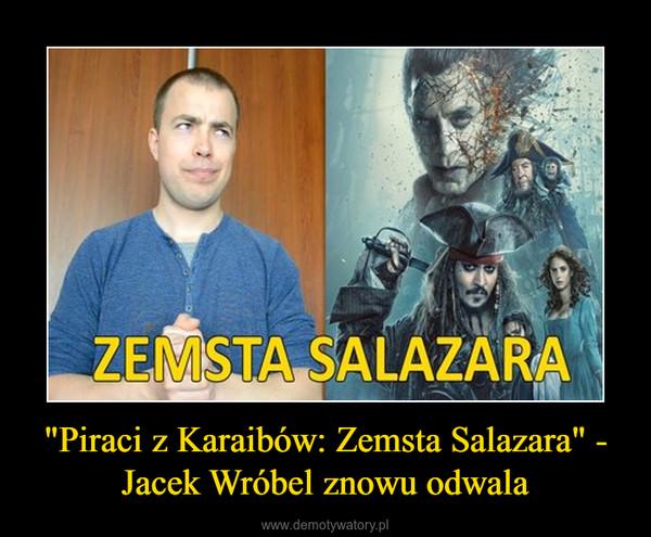 """""""Piraci z Karaibów: Zemsta Salazara"""" - Jacek Wróbel znowu odwala –"""