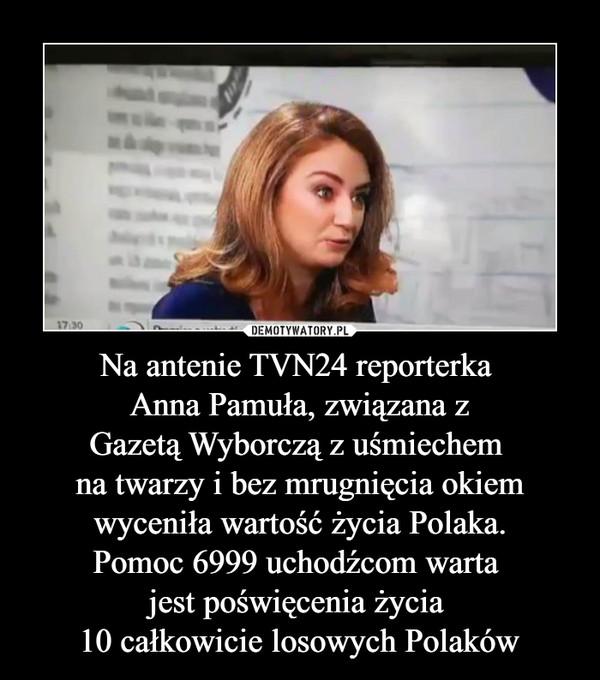 Na antenie TVN24 reporterka Anna Pamuła, związana zGazetą Wyborczą z uśmiechem na twarzy i bez mrugnięcia okiemwyceniła wartość życia Polaka.Pomoc 6999 uchodźcom warta jest poświęcenia życia 10 całkowicie losowych Polaków –