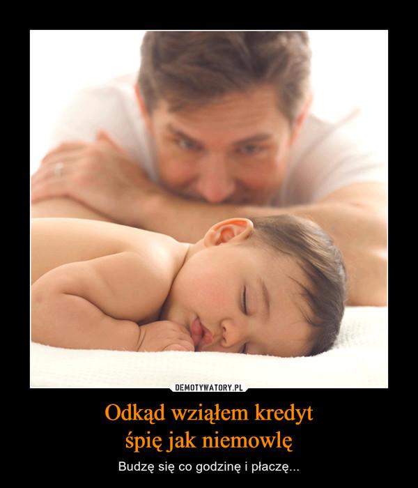 Odkąd wziąłem kredytśpię jak niemowlę – Budzę się co godzinę i płaczę...