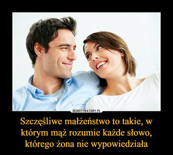Szczęśliwe małżeństwo to takie, w którym mąż rozumie każde słowo, którego żona nie wypowiedziała –