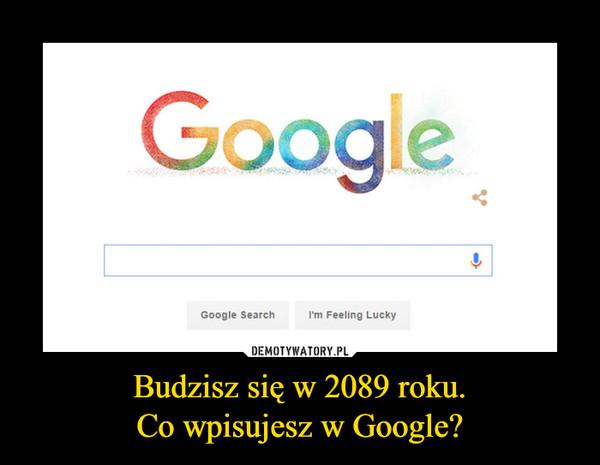 Budzisz się w 2089 roku.Co wpisujesz w Google? –