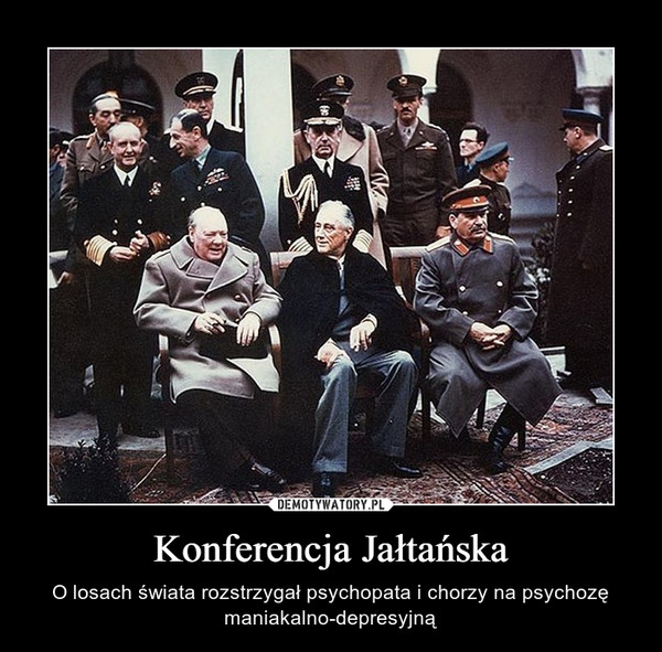 Konferencja Jałtańska – O losach świata rozstrzygał psychopata i chorzy na psychozę maniakalno-depresyjną