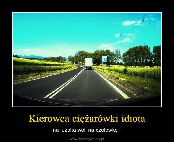 Kierowca ciężarówki idiota – na luzaka wali na czołówkę !