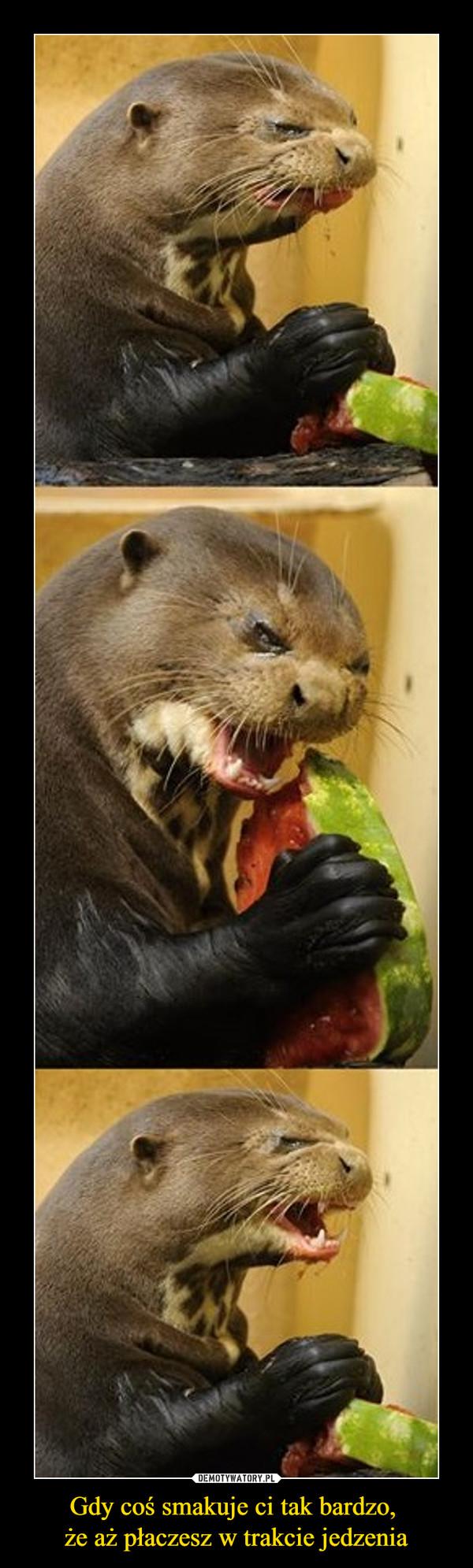 Gdy coś smakuje ci tak bardzo, że aż płaczesz w trakcie jedzenia –