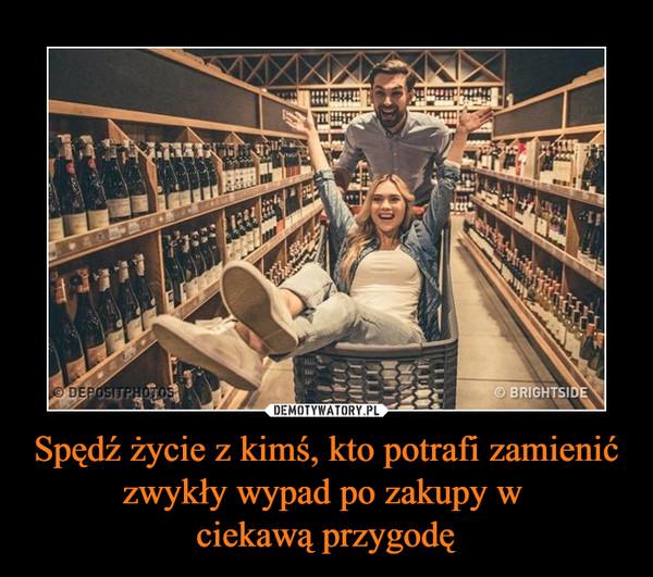 Spędź życie z kimś, kto potrafi zamienić zwykły wypad po zakupy w ciekawą przygodę –