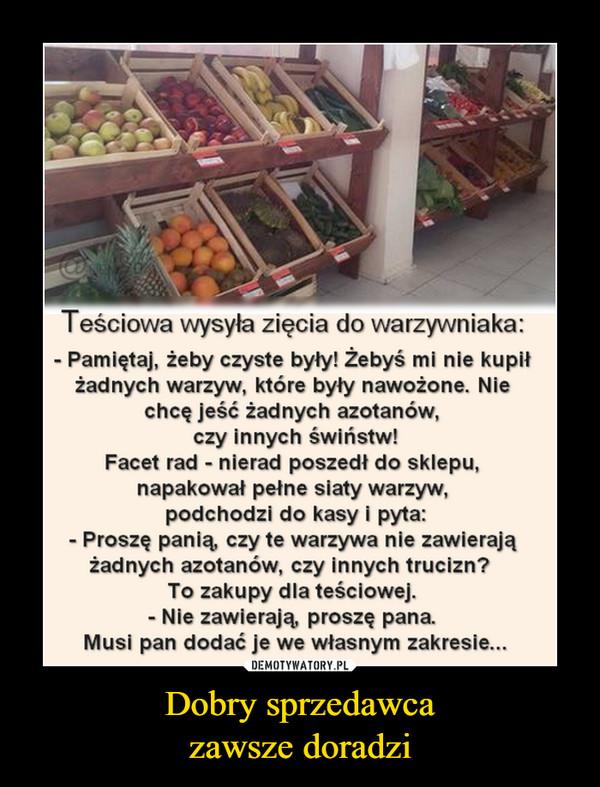 Dobry sprzedawcazawsze doradzi –  Teściowa wysyła zięcia do warzywniaka:■ Pamiętaj, żeby czyste były! Żebyś mi nie kupiłżadnych warzyw, które były nawożone. Niechcę jeść żadnych azotanów,czy innych świństw!Facet rad - nierad poszedł do sklepu,napakował pełne siaty warzyw,podchodzi do kasy i pyta:- Proszę panią czy te warzywa nie zawierajążadnych azotanów, czy innych trucizn?To zakupy dla teściowej.- Nie zawierają proszę pana.Musi pan dodać je we własnym zakresie...