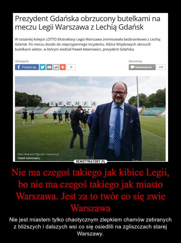 Nie ma czegoś takiego jak kibice Legii, bo nie ma czegoś takiego jak miasto Warszawa. Jest za to twór co się zwie Warszawa – Nie jest miastem tylko chaotycznym zlepkiem chamów zebranych z bliższych i dalszych wsi co się osiedlili na zgliszczach starej Warszawy.