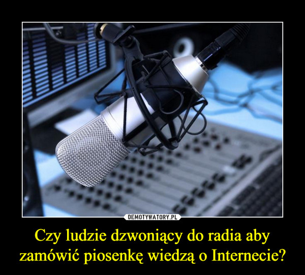 Czy ludzie dzwoniący do radia aby zamówić piosenkę wiedzą o Internecie? –
